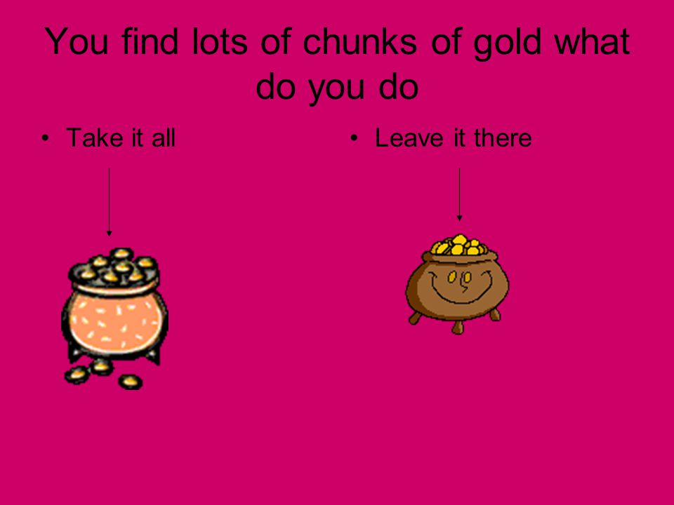 You find lots of chunks of gold what do you do Take it allLeave it there
