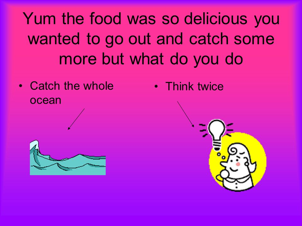 Yum the food was so delicious you wanted to go out and catch some more but what do you do Catch the whole ocean Think twice