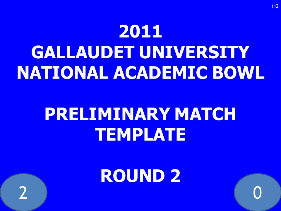 20 2011 GALLAUDET UNIVERSITY NATIONAL ACADEMIC BOWL PRELIMINARY MATCH TEMPLATE ROUND 2 112