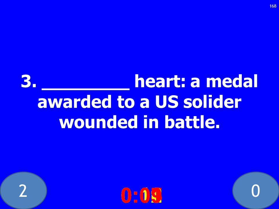 20 3. ________ heart: a medal awarded to a US solider wounded in battle.