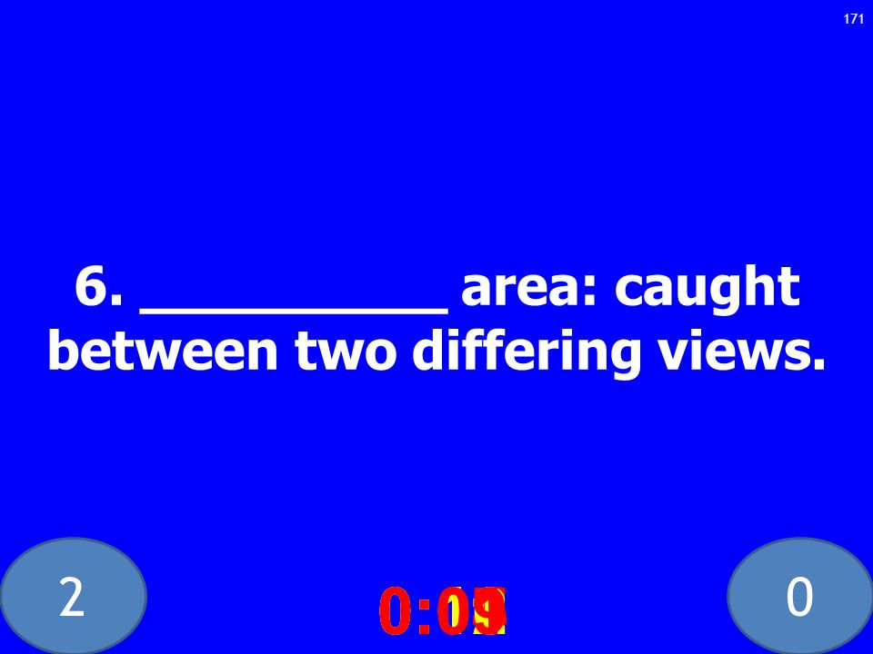 20 6. _________ area: caught between two differing views.