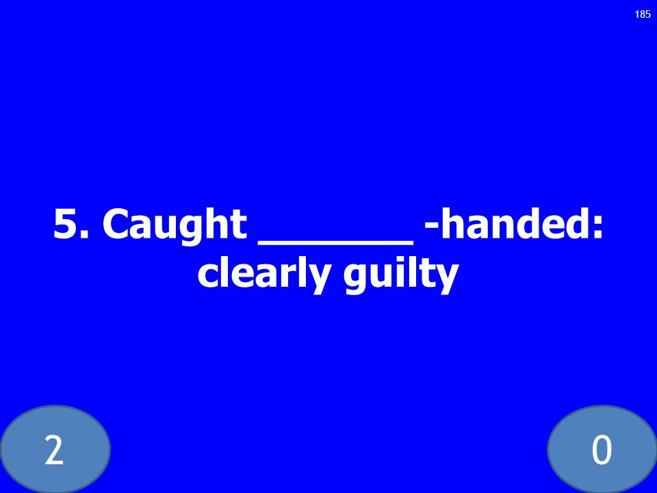 20 5. Caught ______ -handed: clearly guilty 185
