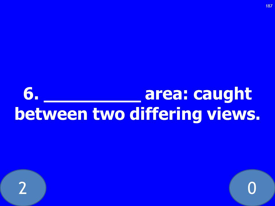 20 6. _________ area: caught between two differing views. 187