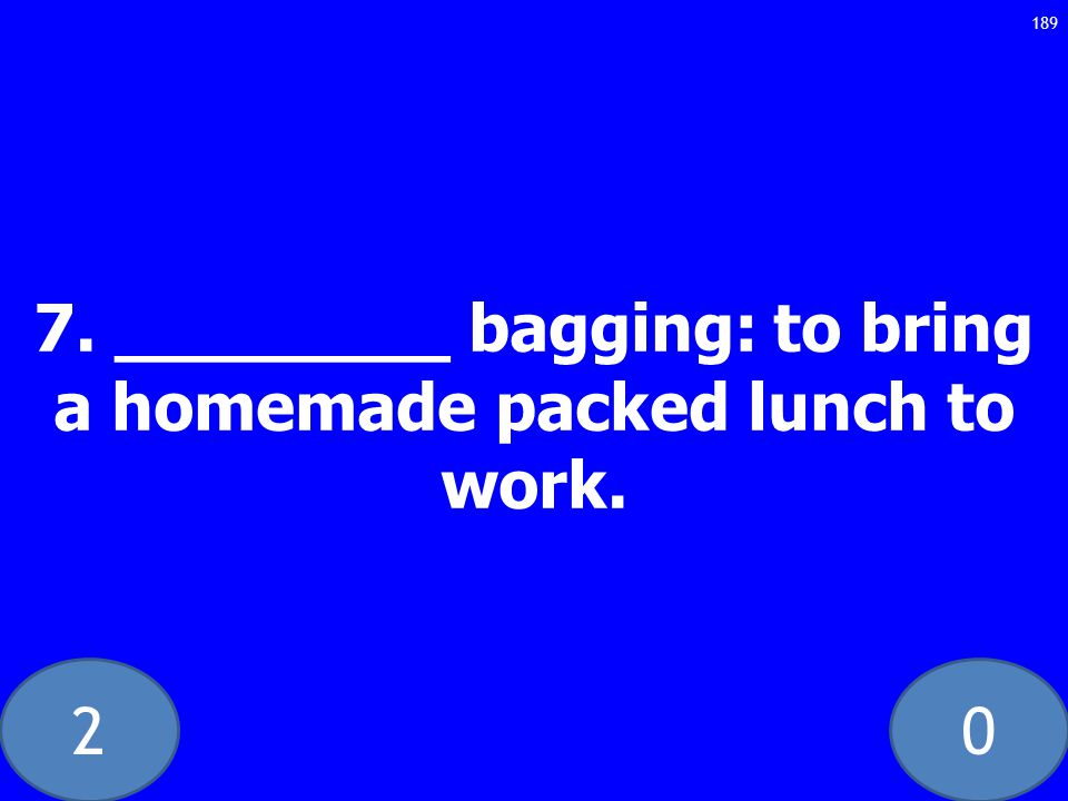 20 7. ________ bagging: to bring a homemade packed lunch to work. 189