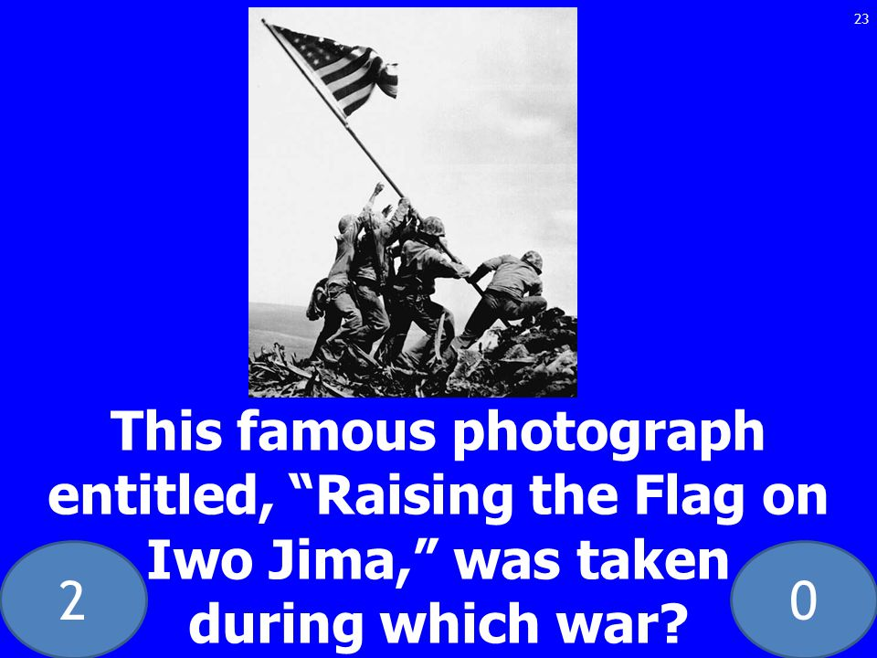20 This famous photograph entitled, Raising the Flag on Iwo Jima, was taken during which war 23