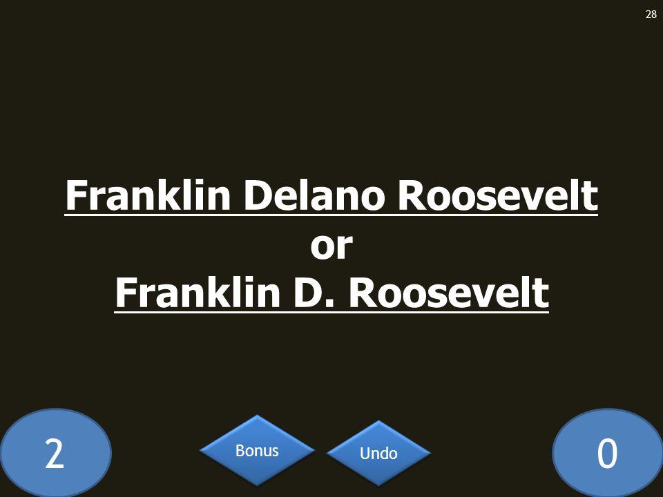 20 Franklin Delano Roosevelt or Franklin D. Roosevelt 28 Undo Bonus