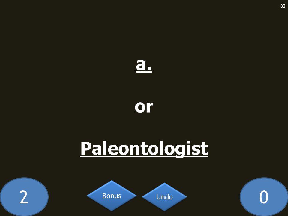 20 a. or Paleontologist 82 Undo Bonus
