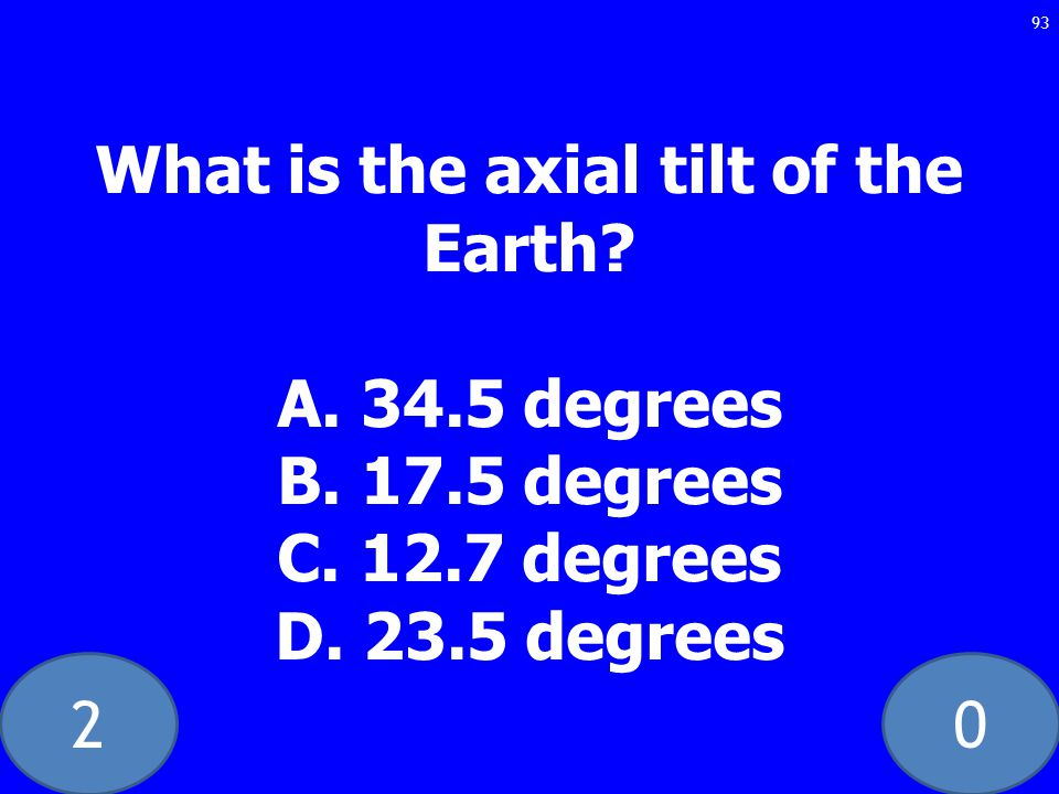 20 What is the axial tilt of the Earth. A. 34.5 degrees B.