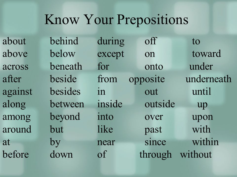 Know Your Prepositions aboutbehindduringoffto above belowexceptontoward acrossbeneathforonto under afterbesidefrom opposite underneath againstbesidesinout until alongbetweeninsideoutside up amongbeyondintooverupon aroundbutlikepastwith atbynearsincewithin beforedown of through without