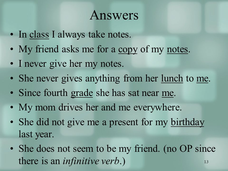 13 Answers In class I always take notes. My friend asks me for a copy of my notes.