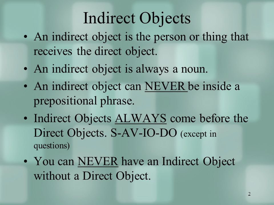 2 Indirect Objects An indirect object is the person or thing that receives the direct object.