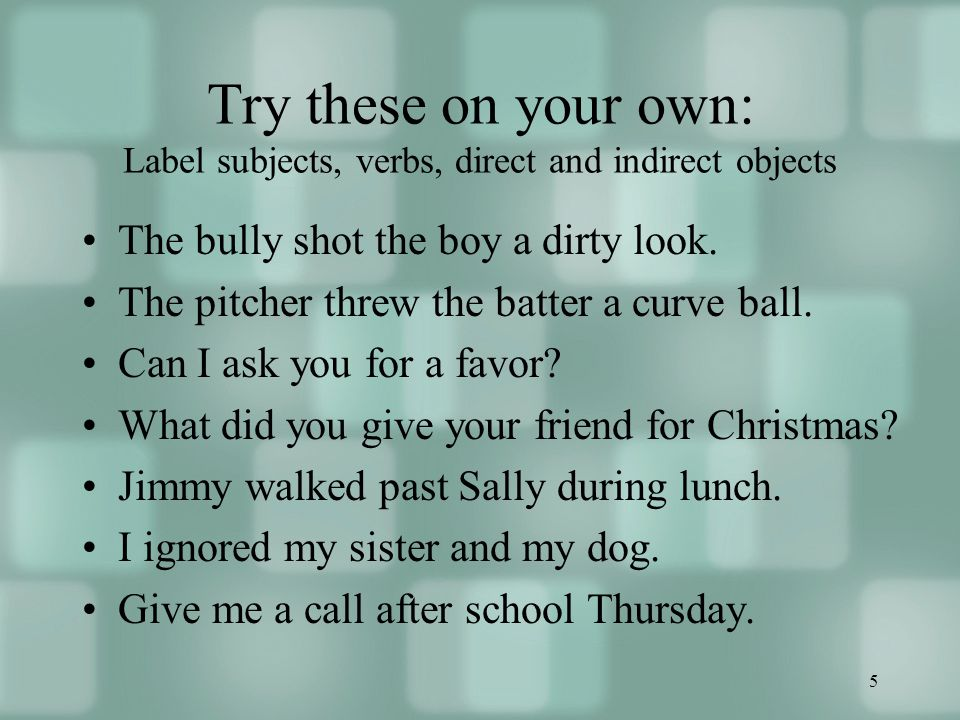 5 Try these on your own: Label subjects, verbs, direct and indirect objects The bully shot the boy a dirty look.