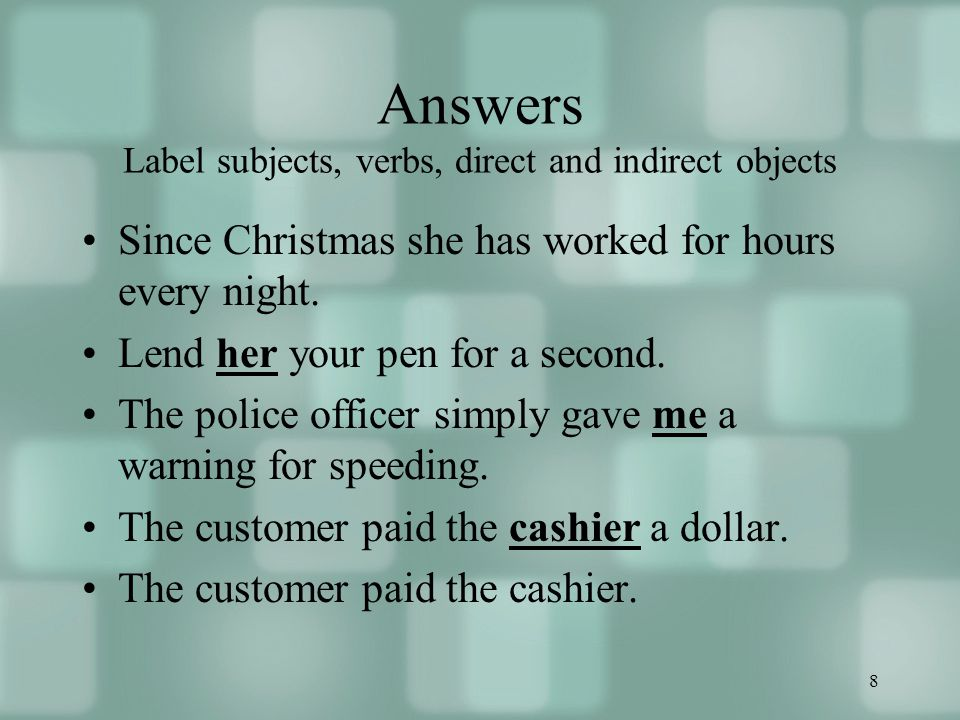 8 Answers Label subjects, verbs, direct and indirect objects Since Christmas she has worked for hours every night. Lend her your pen for a second. The