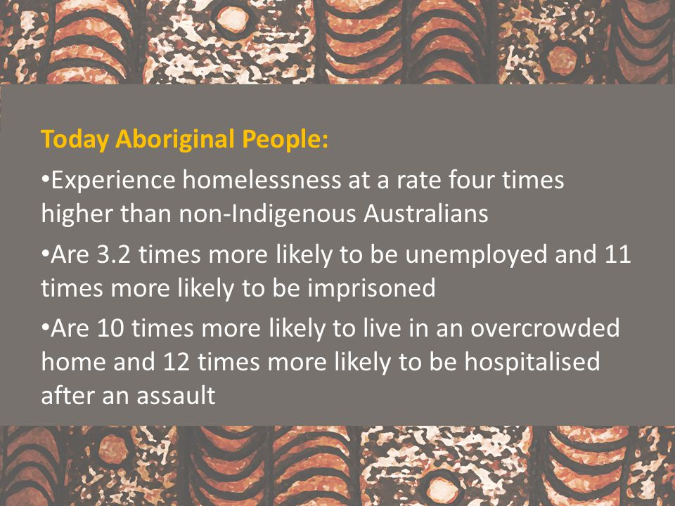 Today Aboriginal People: Experience homelessness at a rate four times higher than non-Indigenous Australians Are 3.2 times more likely to be unemploye