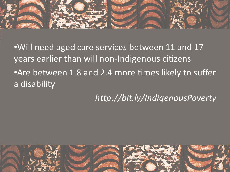 Will need aged care services between 11 and 17 years earlier than will non-Indigenous citizens Are between 1.8 and 2.4 more times likely to suffer a d