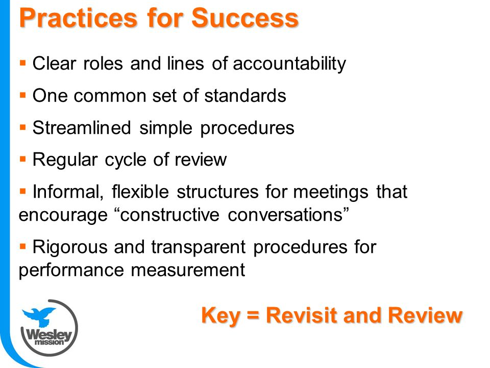 Practices for Success  Clear roles and lines of accountability  One common set of standards  Streamlined simple procedures  Regular cycle of review  Informal, flexible structures for meetings that encourage constructive conversations  Rigorous and transparent procedures for performance measurement Key = Revisit and Review