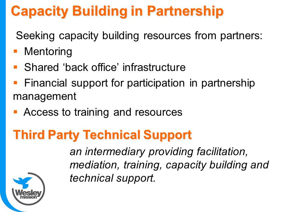 Capacity Building in Partnership Seeking capacity building resources from partners:  Mentoring  Shared 'back office' infrastructure  Financial support for participation in partnership management  Access to training and resources Third Party Technical Support an intermediary providing facilitation, mediation, training, capacity building and technical support.