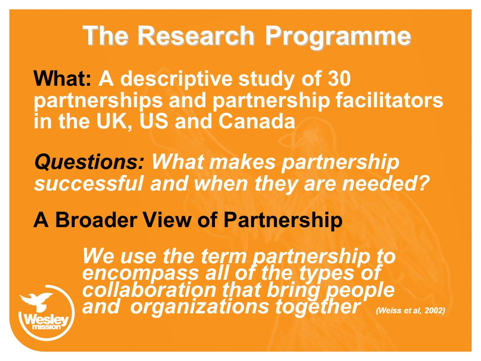 The Research Programme What: A descriptive study of 30 partnerships and partnership facilitators in the UK, US and Canada Questions: What makes partnership successful and when they are needed.
