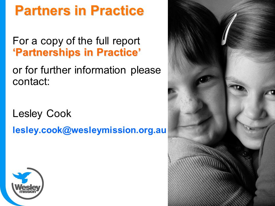 'Partnerships in Practice' For a copy of the full report 'Partnerships in Practice' or for further information please contact: Lesley Cook lesley.cook@wesleymission.org.au Partners in Practice