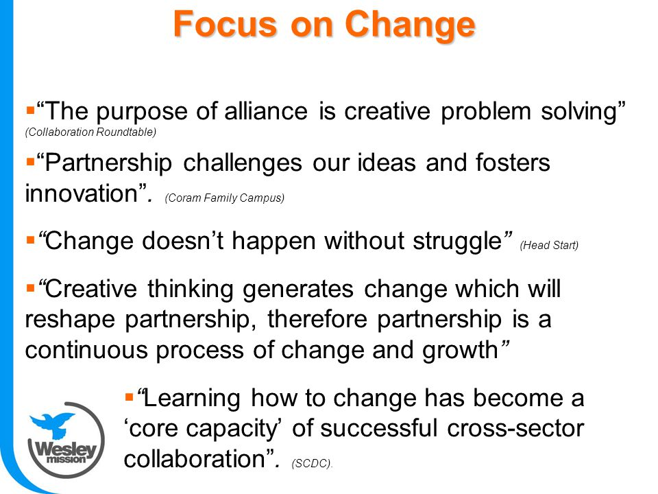 Focus on Change  The purpose of alliance is creative problem solving (Collaboration Roundtable)  Partnership challenges our ideas and fosters innovation .