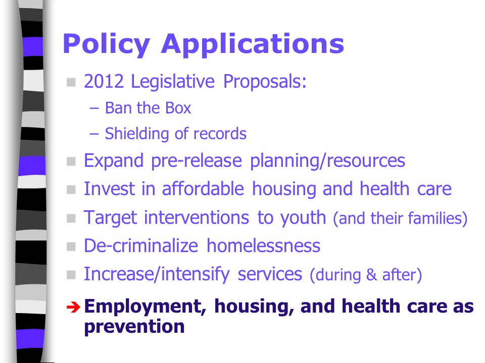 Policy Applications 2012 Legislative Proposals: –Ban the Box –Shielding of records Expand pre-release planning/resources Invest in affordable housing and health care Target interventions to youth (and their families) De-criminalize homelessness Increase/intensify services (during & after)  Employment, housing, and health care as prevention
