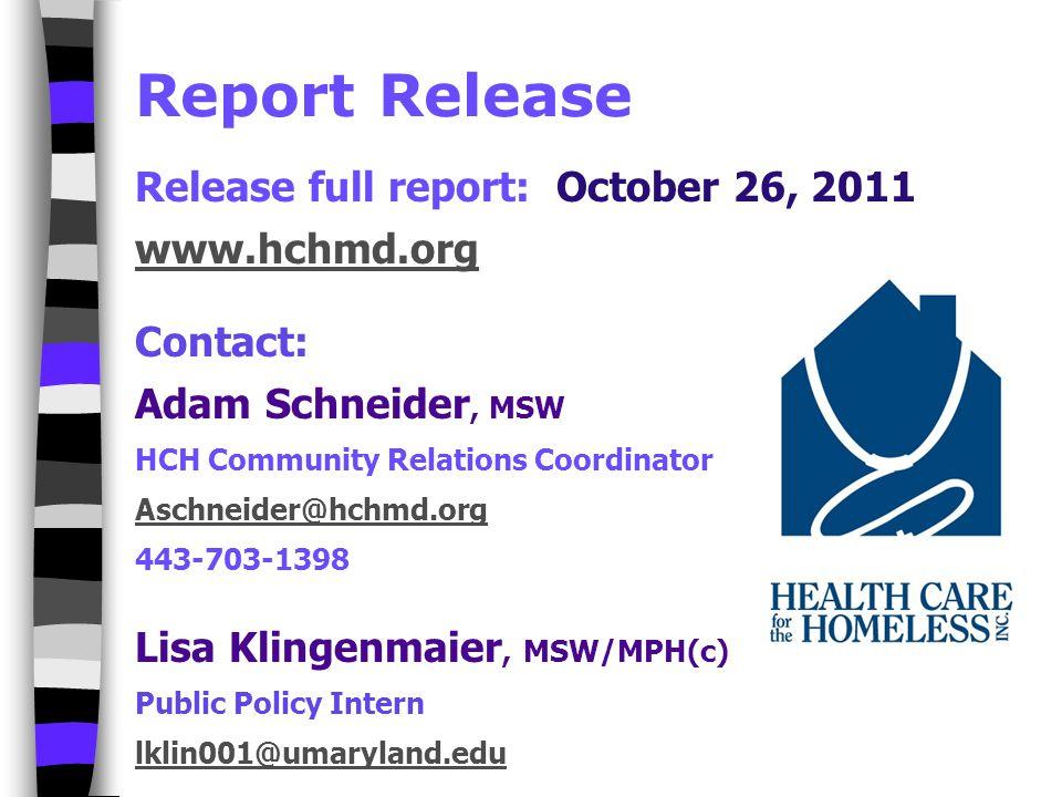 Report Release Release full report: October 26, 2011 www.hchmd.org Contact: Adam Schneider, MSW HCH Community Relations Coordinator Aschneider@hchmd.org 443-703-1398 Lisa Klingenmaier, MSW/MPH(c) Public Policy Intern lklin001@umaryland.edu