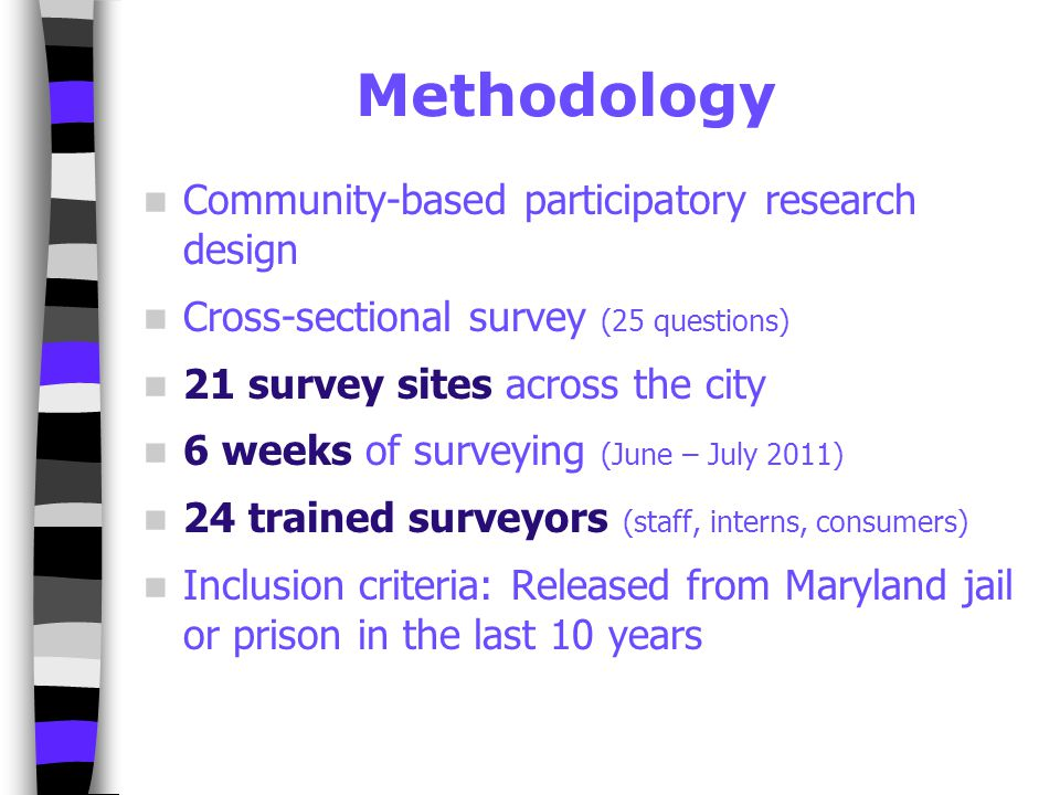 Methodology Community-based participatory research design Cross-sectional survey (25 questions) 21 survey sites across the city 6 weeks of surveying (June – July 2011) 24 trained surveyors (staff, interns, consumers) Inclusion criteria: Released from Maryland jail or prison in the last 10 years