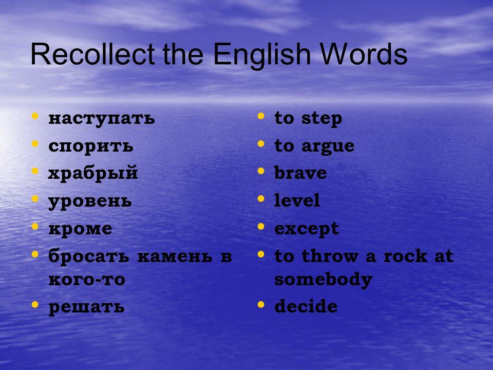 Recollect the English Words н аступать с порить х рабрый у ровень к роме б росать камень в кого-то р ешать t o step t o argue b rave l evel e xcept t