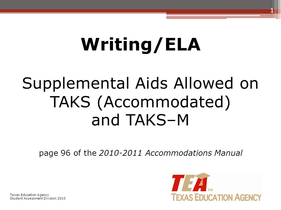 Writing/ELA Supplemental Aids Allowed on TAKS (Accommodated) and TAKS–M page 96 of the 2010-2011 Accommodations Manual 1 Texas Education Agency Student Assessment Division 2010