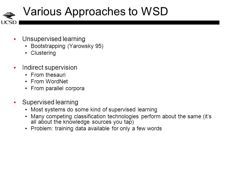 Various Approaches to WSD Unsupervised learning Bootstrapping (Yarowsky 95) Clustering Indirect supervision From thesauri From WordNet From parallel corpora Supervised learning Most systems do some kind of supervised learning Many competing classification technologies perform about the same (it's all about the knowledge sources you tap) Problem: training data available for only a few words