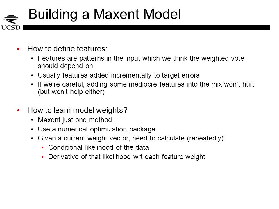 Building a Maxent Model How to define features: Features are patterns in the input which we think the weighted vote should depend on Usually features added incrementally to target errors If we're careful, adding some mediocre features into the mix won't hurt (but won't help either) How to learn model weights.