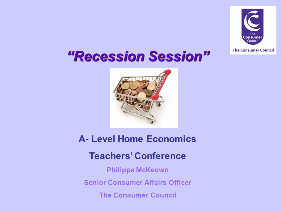 Recession Session A- Level Home Economics Teachers' Conference Philippa McKeown Senior Consumer Affairs Officer The Consumer Council