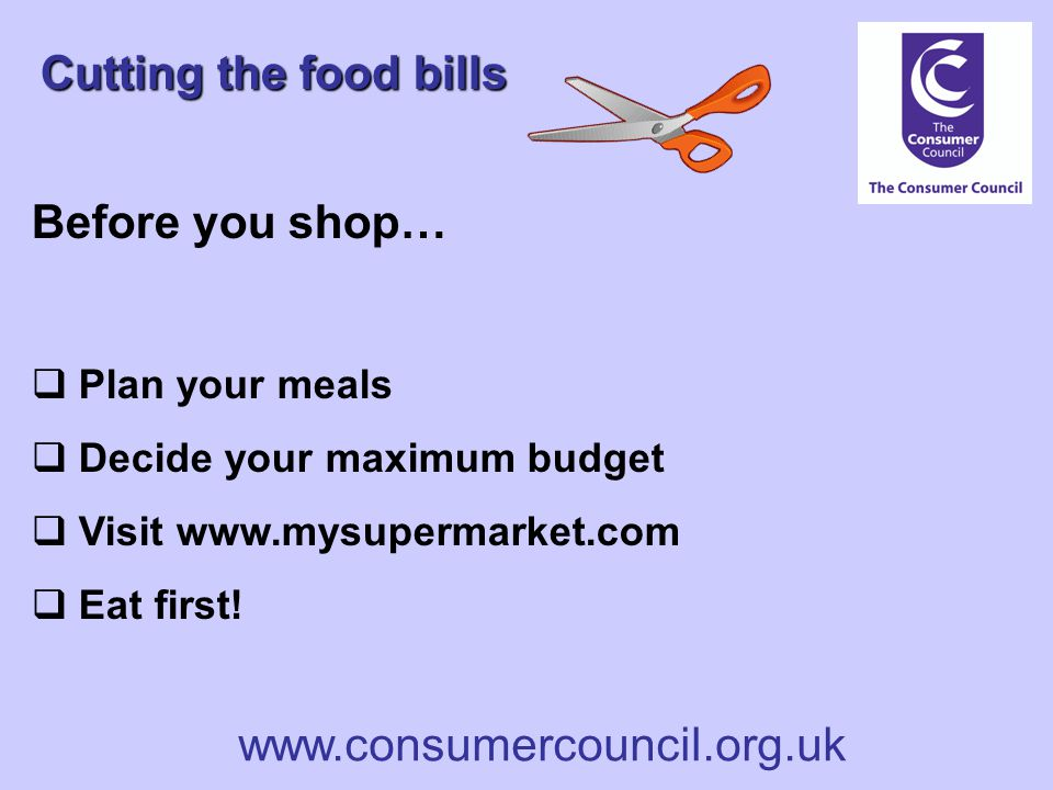 www.consumercouncil.org.uk Cutting the food bills Before you shop…  Plan your meals  Decide your maximum budget  Visit www.mysupermarket.com  Eat first!
