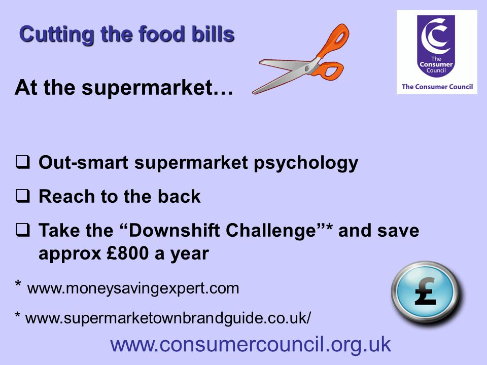www.consumercouncil.org.uk Cutting the food bills At the supermarket…  Out-smart supermarket psychology  Reach to the back  Take the Downshift Challenge * and save approx £800 a year * www.moneysavingexpert.com * www.supermarketownbrandguide.co.uk/