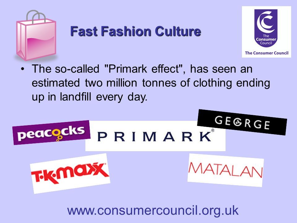 www.consumercouncil.org.uk Fast Fashion Culture The so-called Primark effect , has seen an estimated two million tonnes of clothing ending up in landfill every day.