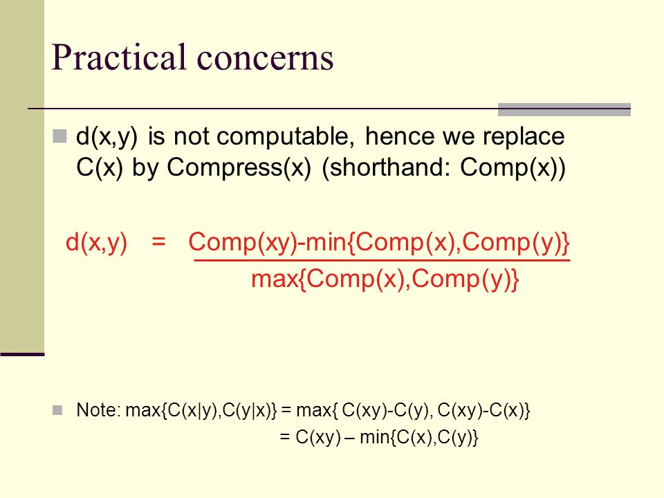 Practical concerns d(x,y) is not computable, hence we replace C(x) by Compress(x) (shorthand: Comp(x)) d(x,y) = Comp(xy)-min{Comp(x),Comp(y)} max{Comp(x),Comp(y)} Note: max{C(x|y),C(y|x)} = max{ C(xy)-C(y), C(xy)-C(x)} = C(xy) – min{C(x),C(y)}