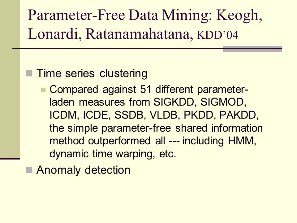 Parameter-Free Data Mining: Keogh, Lonardi, Ratanamahatana, KDD'04 Time series clustering Compared against 51 different parameter- laden measures from SIGKDD, SIGMOD, ICDM, ICDE, SSDB, VLDB, PKDD, PAKDD, the simple parameter-free shared information method outperformed all --- including HMM, dynamic time warping, etc.