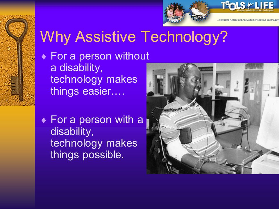 Why Assistive Technology. For a person without a disability, technology makes things easier….
