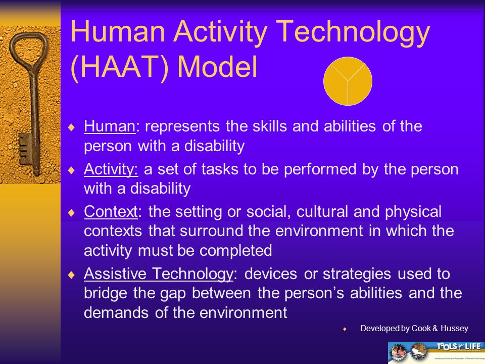 Human Activity Technology (HAAT) Model  Human: represents the skills and abilities of the person with a disability  Activity: a set of tasks to be performed by the person with a disability  Context: the setting or social, cultural and physical contexts that surround the environment in which the activity must be completed  Assistive Technology: devices or strategies used to bridge the gap between the person's abilities and the demands of the environment  Developed by Cook & Hussey