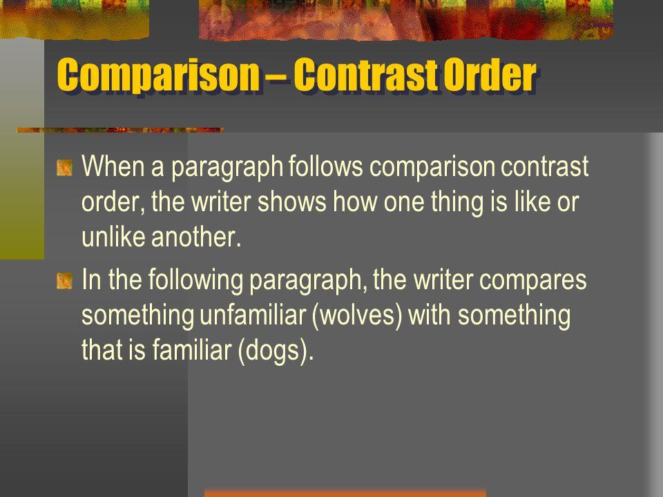 Comparison – Contrast Order When a paragraph follows comparison contrast order, the writer shows how one thing is like or unlike another.