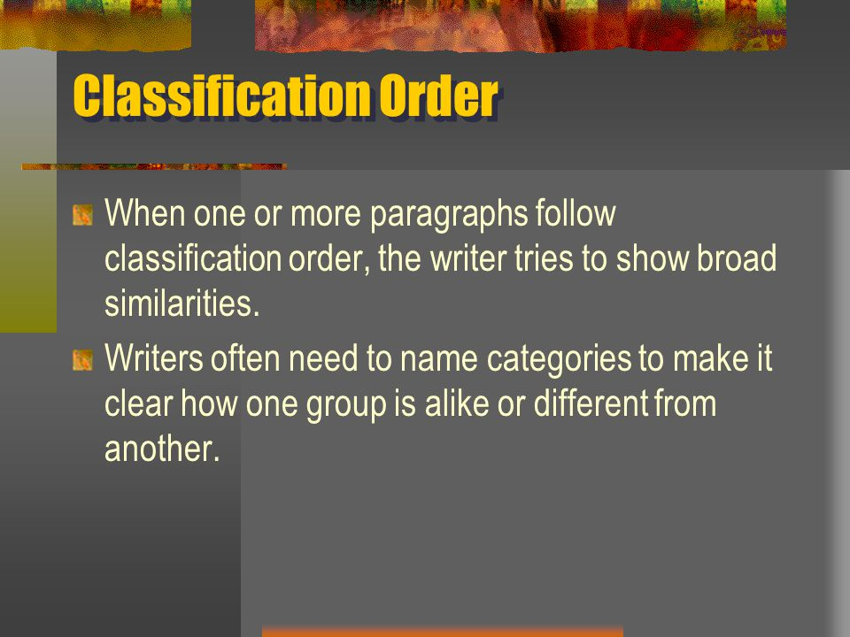 Classification Order When one or more paragraphs follow classification order, the writer tries to show broad similarities.
