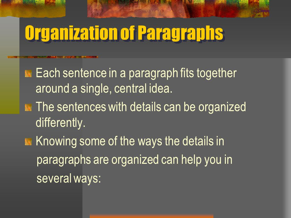 Organization of Paragraphs Each sentence in a paragraph fits together around a single, central idea.