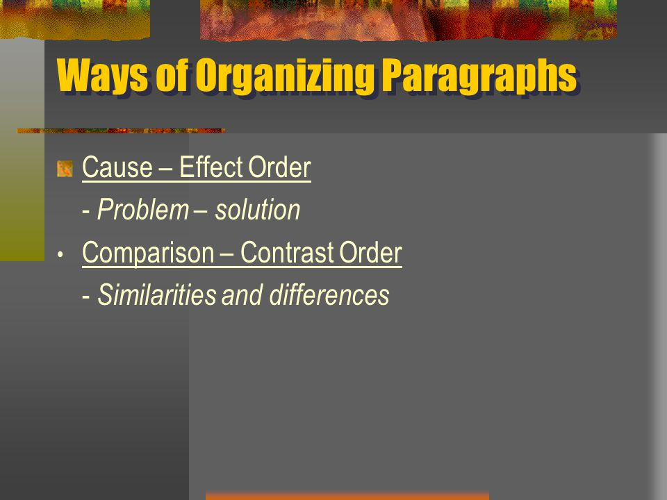 Ways of Organizing Paragraphs Cause – Effect Order - Problem – solution Comparison – Contrast Order - Similarities and differences