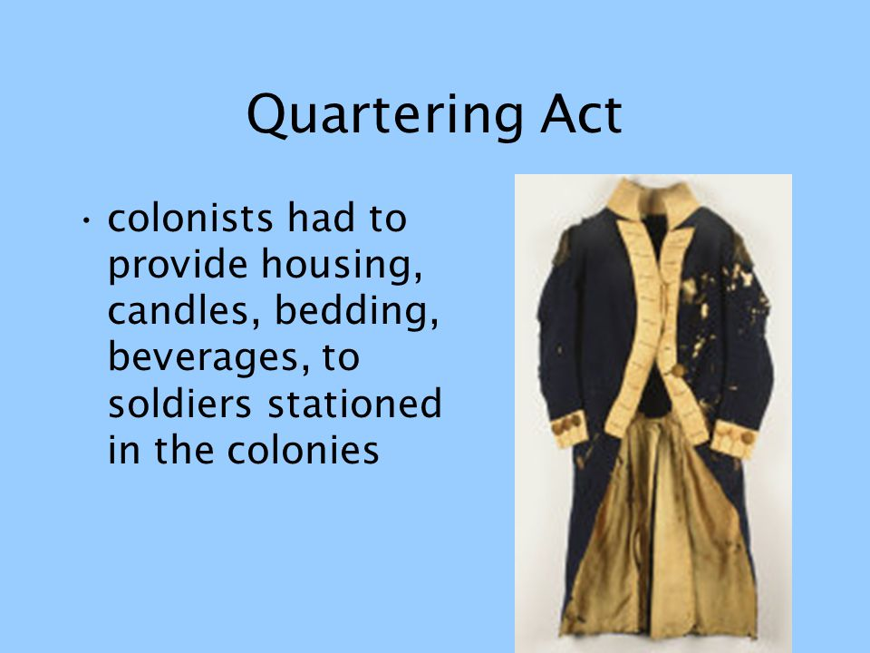 Quartering Act colonists had to provide housing, candles, bedding, beverages, to soldiers stationed in the colonies