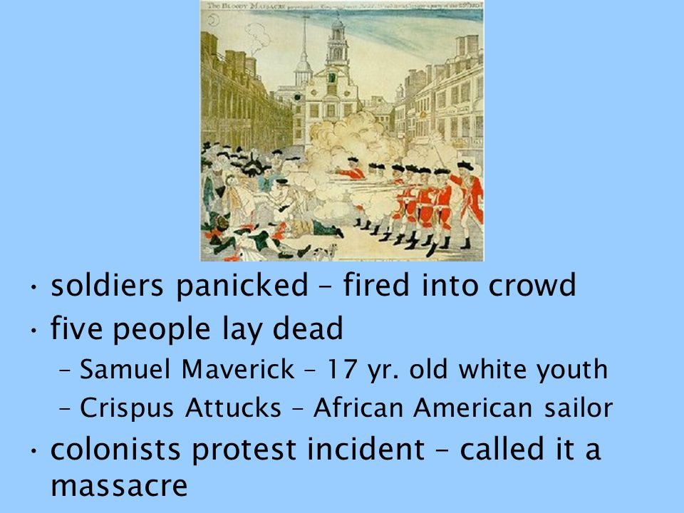 soldiers panicked – fired into crowd five people lay dead –Samuel Maverick – 17 yr. old white youth –Crispus Attucks – African American sailor colonis