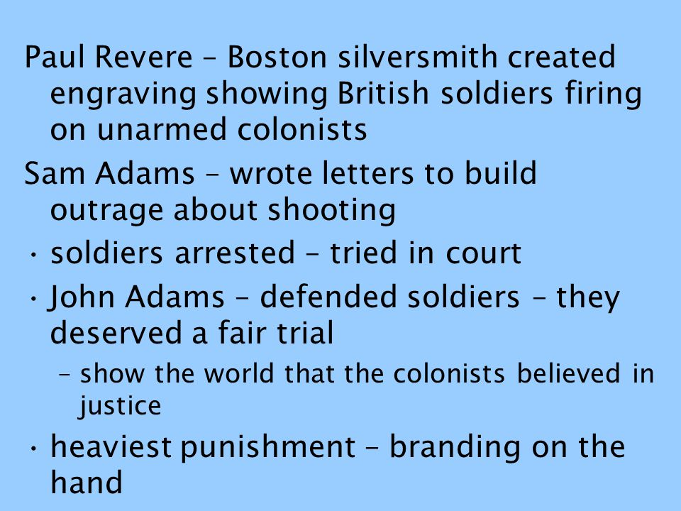Paul Revere – Boston silversmith created engraving showing British soldiers firing on unarmed colonists Sam Adams – wrote letters to build outrage abo