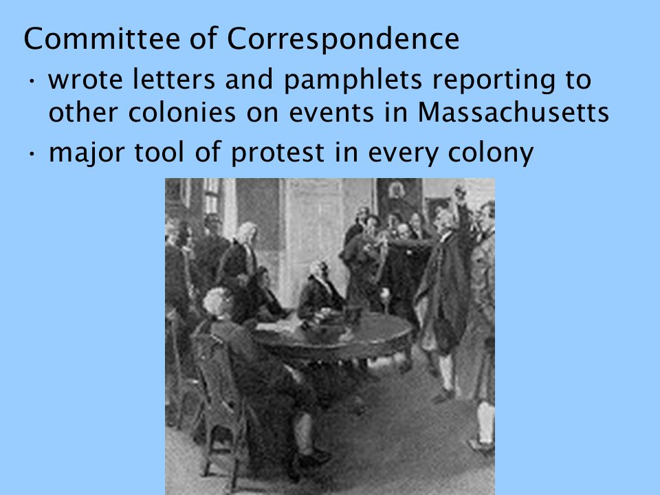 Committee of Correspondence wrote letters and pamphlets reporting to other colonies on events in Massachusetts major tool of protest in every colony