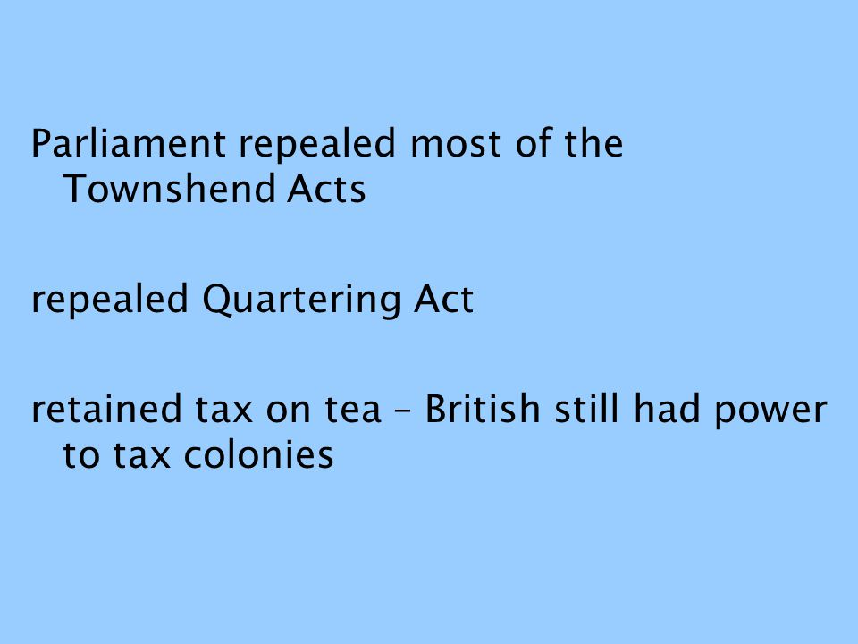 Parliament repealed most of the Townshend Acts repealed Quartering Act retained tax on tea – British still had power to tax colonies