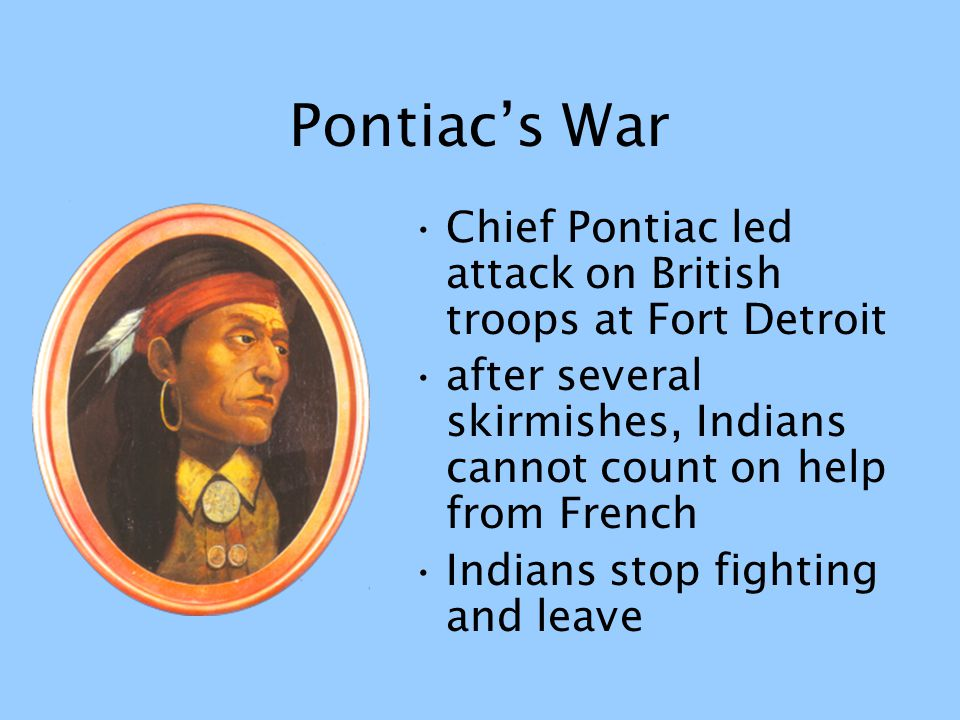 Pontiac's War Chief Pontiac led attack on British troops at Fort Detroit after several skirmishes, Indians cannot count on help from French Indians st