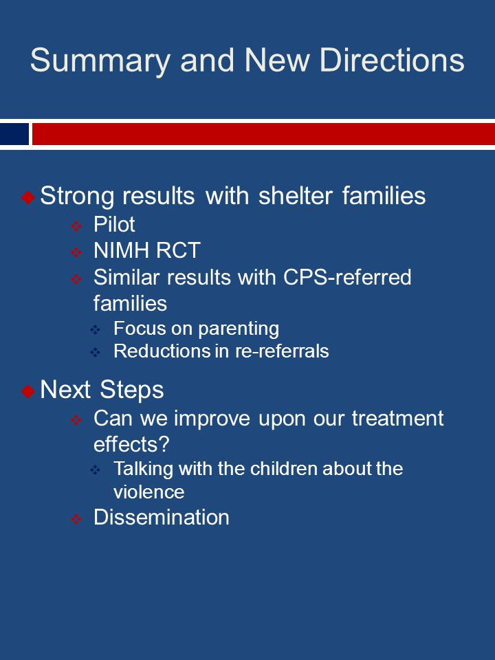 Summary and New Directions  Strong results with shelter families  Pilot  NIMH RCT  Similar results with CPS-referred families  Focus on parenting  Reductions in re-referrals  Next Steps  Can we improve upon our treatment effects.
